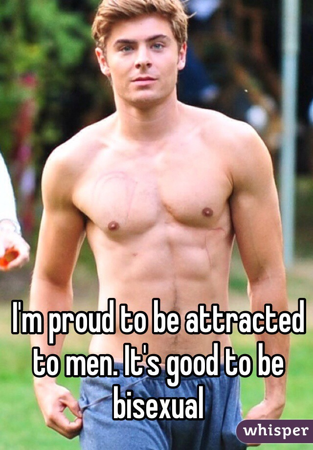 I'm proud to be attracted to men. It's good to be bisexual