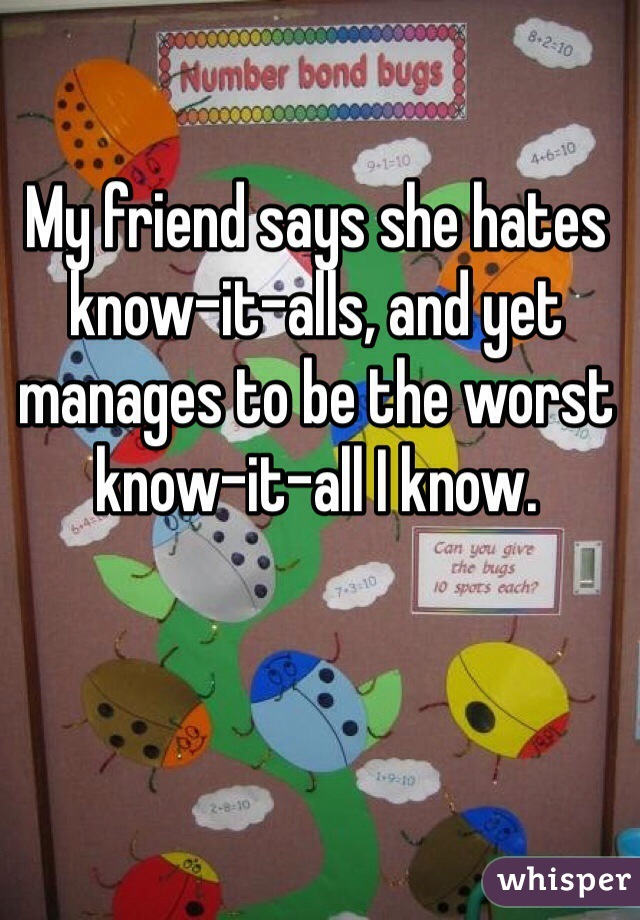 My friend says she hates know-it-alls, and yet manages to be the worst know-it-all I know.