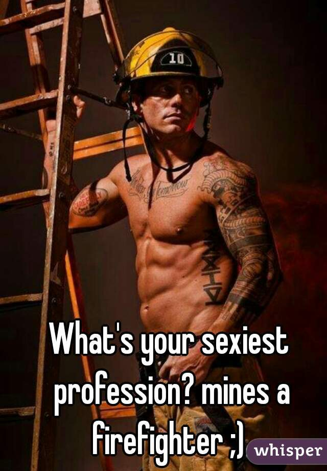 What's your sexiest profession? mines a firefighter ;)