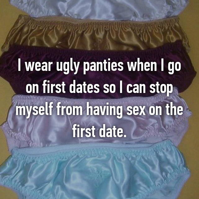 I wear ugly panties when I go on first dates so I can stop myself from having sex on the first date.