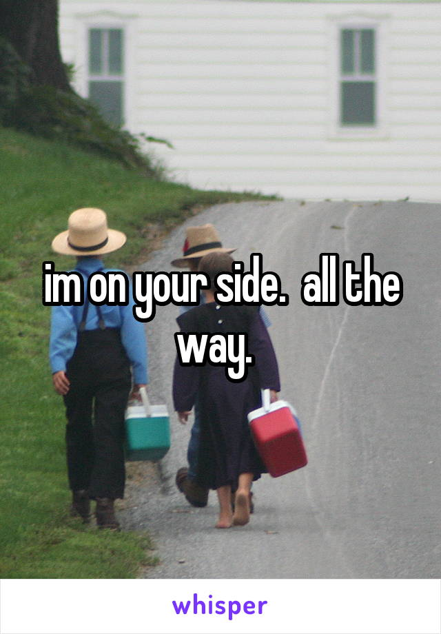 im on your side.  all the way.
