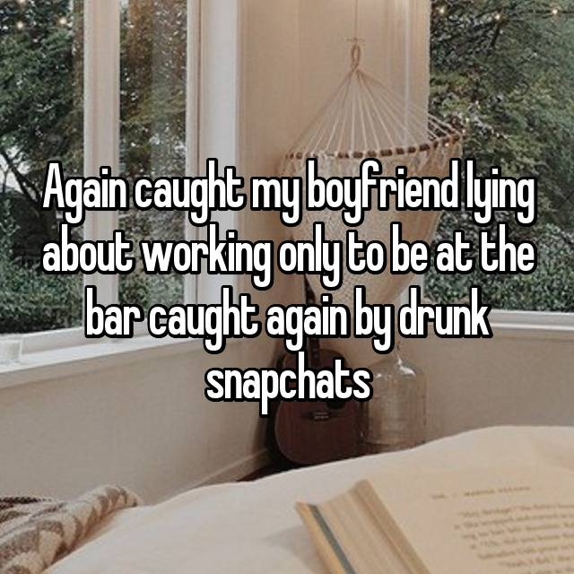Again caught my boyfriend lying about working only to be at the bar caught again by drunk snapchats