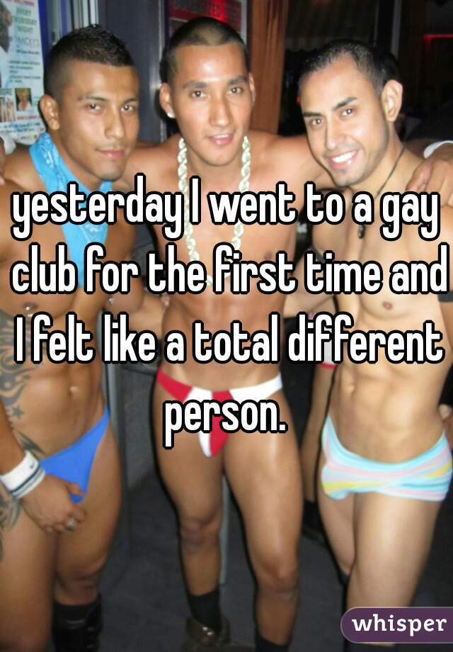 yesterday I went to a gay club for the first time and I felt like a total different person.