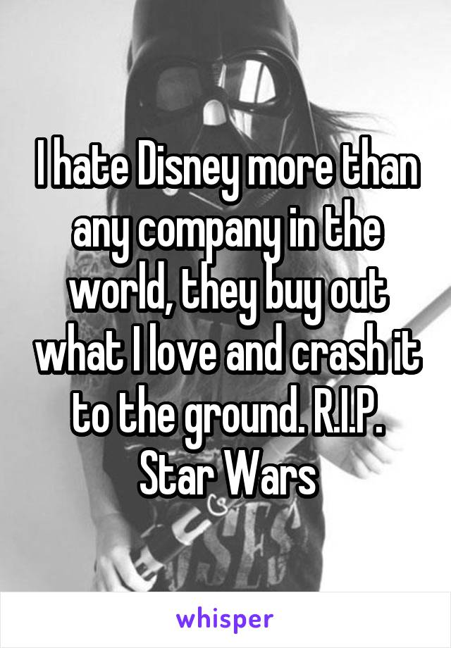 I hate Disney more than any company in the world, they buy out what I love and crash it to the ground. R.I.P. Star Wars