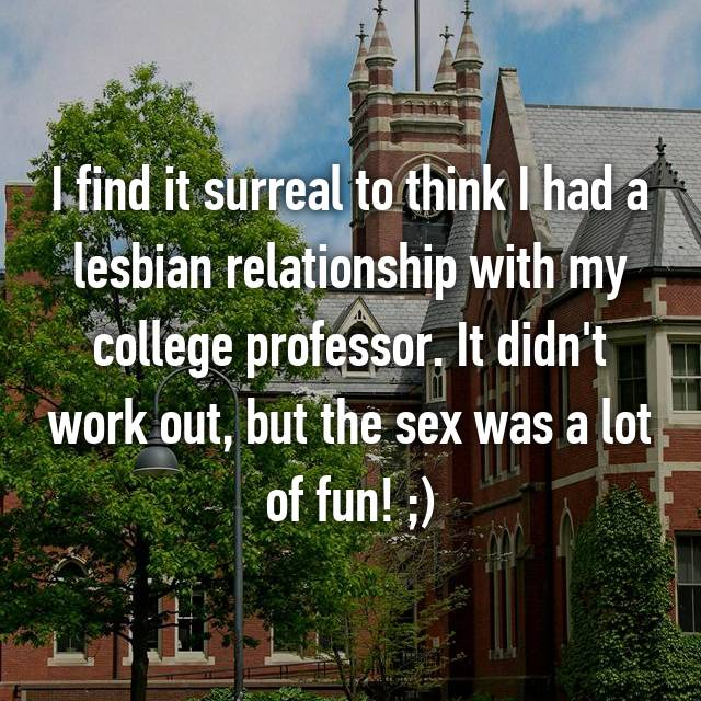 I find it surreal to think I had a lesbian relationship with my college professor. It didn't work out, but the sex was a lot of fun! ;)