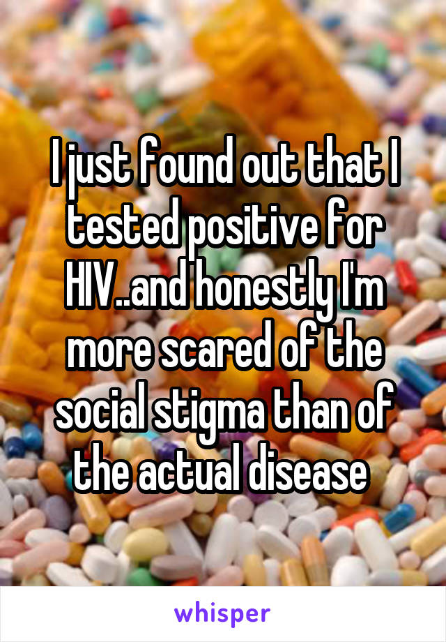 I just found out that I tested positive for HIV..and honestly I'm more scared of the social stigma than of the actual disease