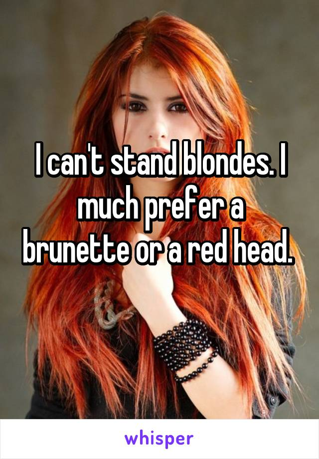 I can't stand blondes. I much prefer a brunette or a red head.