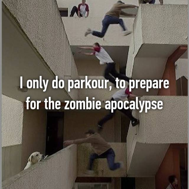 I only do parkour, to prepare for the zombie apocalypse 🙏