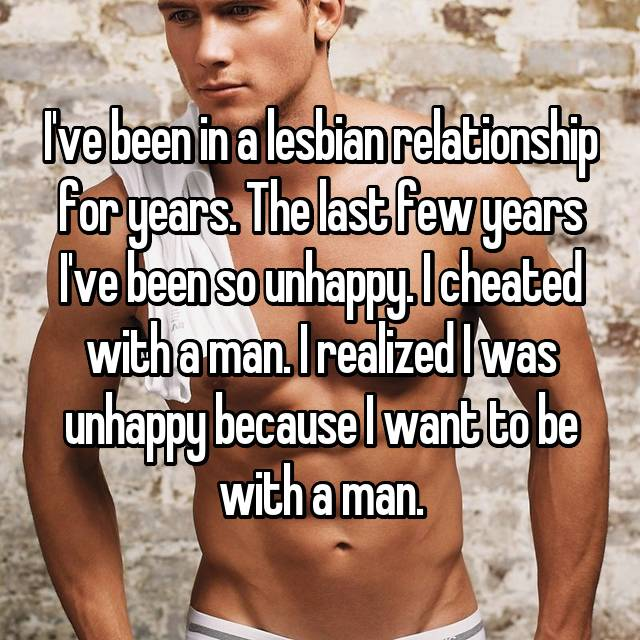 I've been in a lesbian relationship for years. The last few years I've been so unhappy. I cheated with a man. I realized I was unhappy because I want to be with a man.