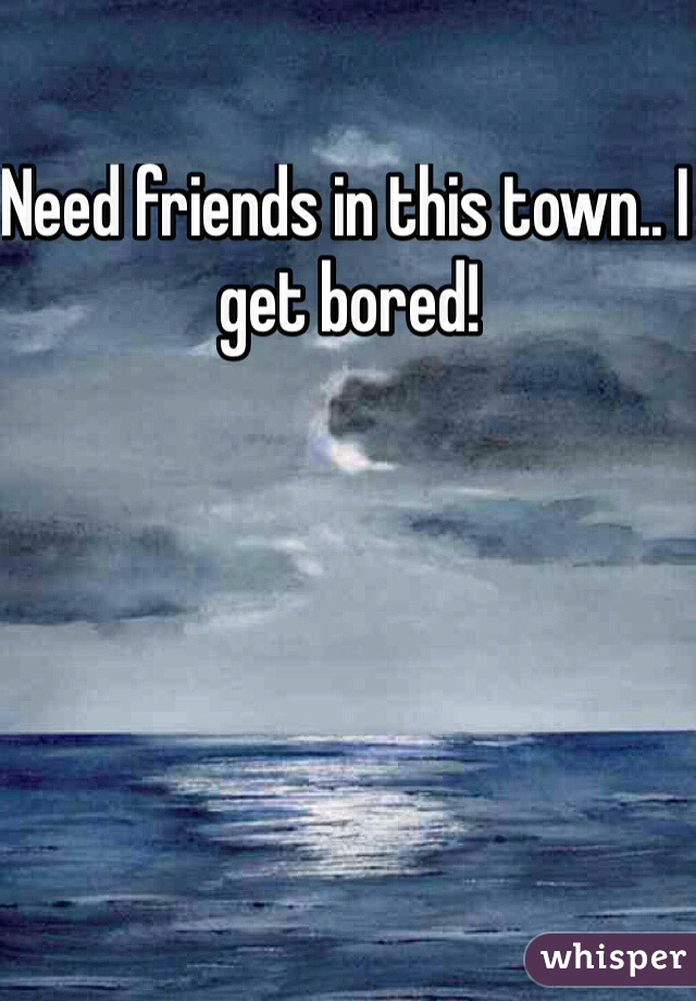 Need friends in this town.. I get bored!