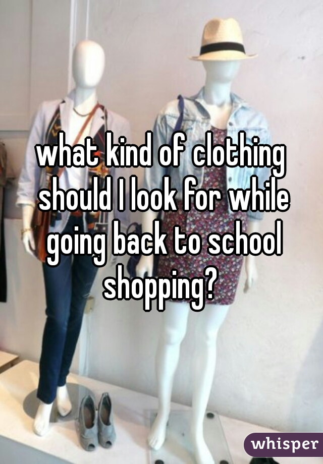 what kind of clothing should I look for while going back to school shopping?