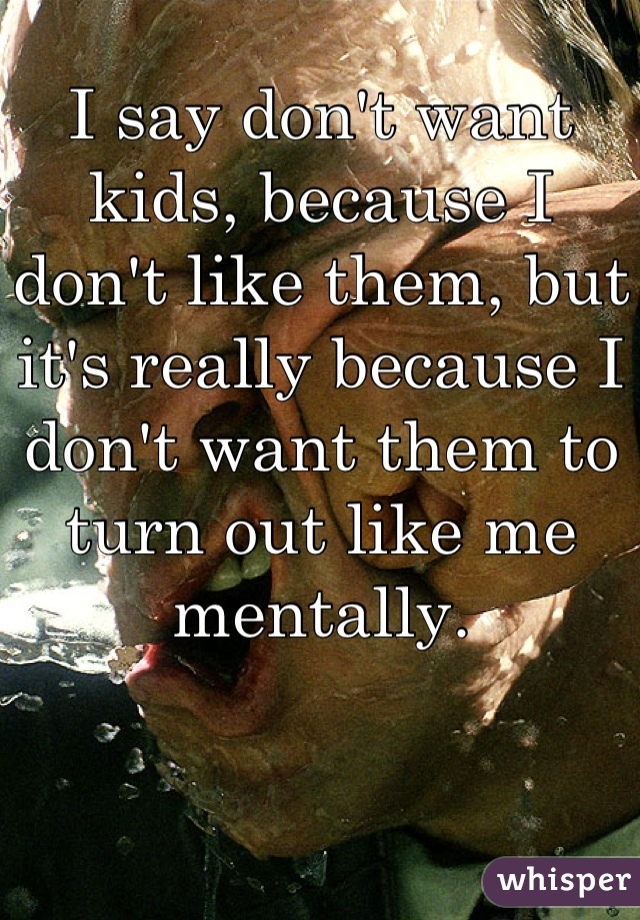 I say don't want kids, because I don't like them, but it's really because I don't want them to turn out like me mentally.