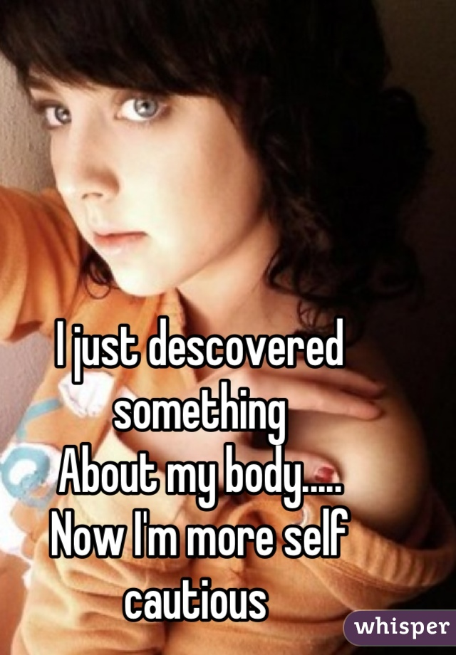 I just descovered something About my body..... Now I'm more self cautious