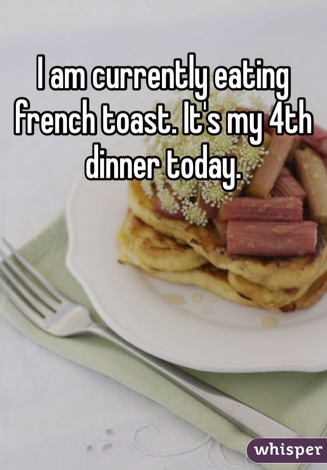 I am currently eating french toast. It's my 4th dinner today.