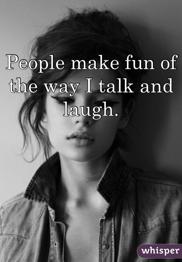 People make fun of the way I talk and laugh.