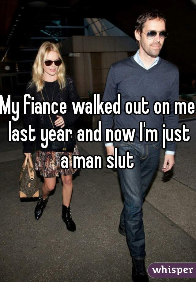My fiance walked out on me last year and now I'm just a man slut