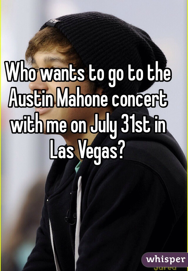 Who wants to go to the Austin Mahone concert with me on July 31st in Las Vegas?