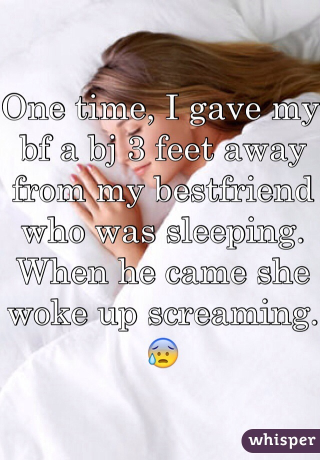 One time, I gave my bf a bj 3 feet away from my bestfriend who was sleeping. When he came she woke up screaming.😰