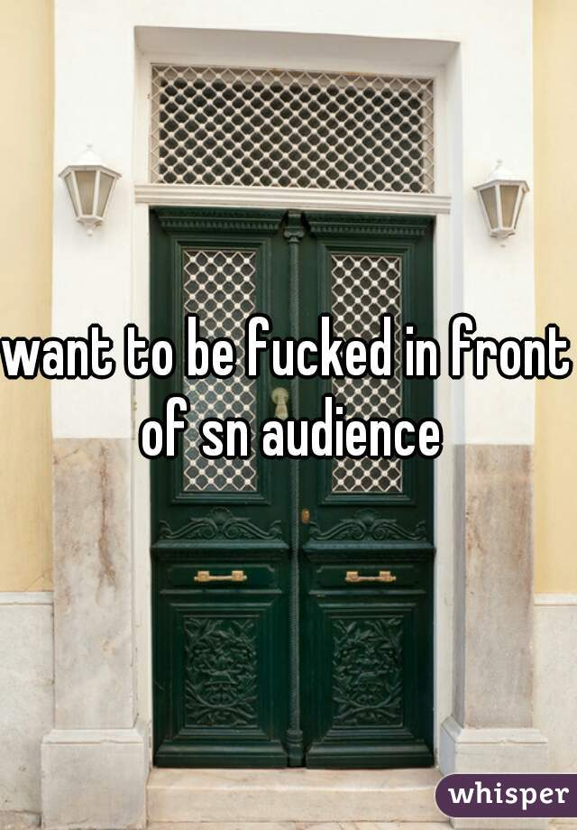 want to be fucked in front of sn audience