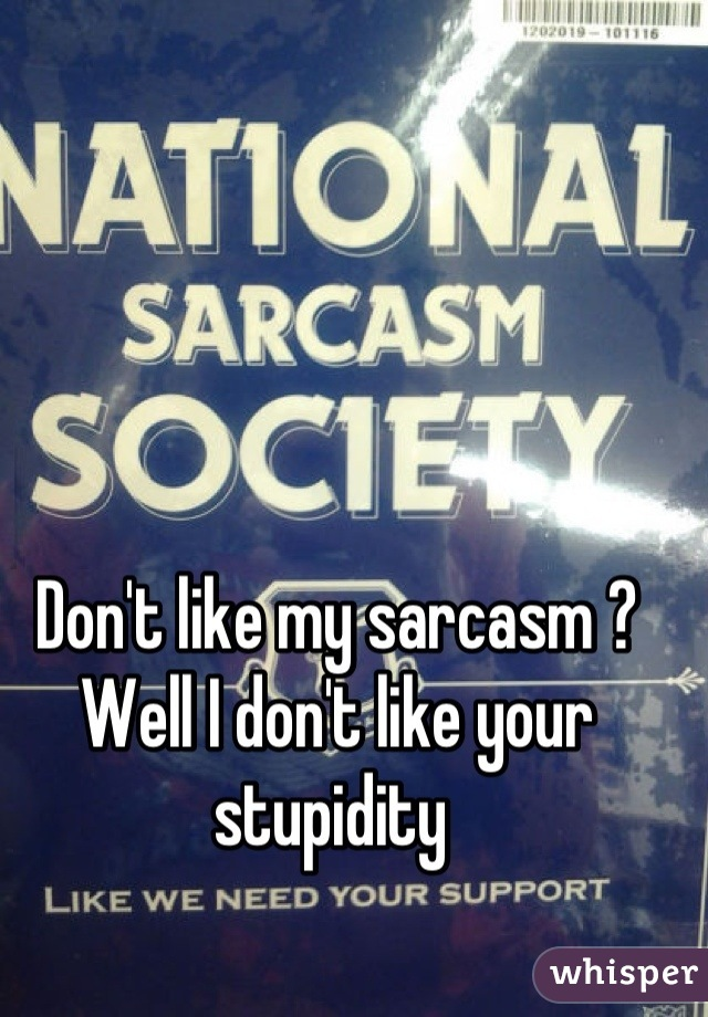 Don't like my sarcasm ? Well I don't like your stupidity