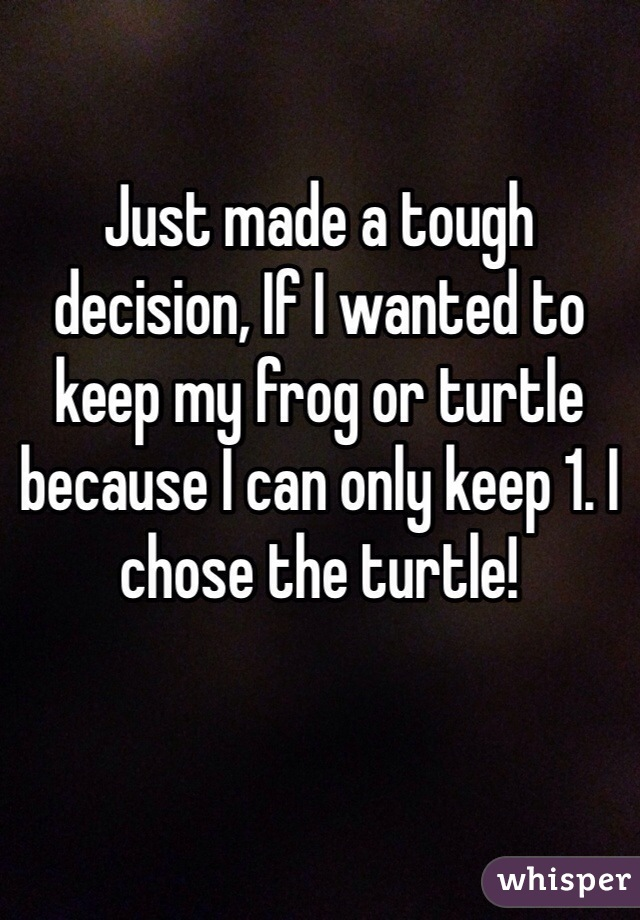 Just made a tough decision, If I wanted to keep my frog or turtle because I can only keep 1. I chose the turtle!