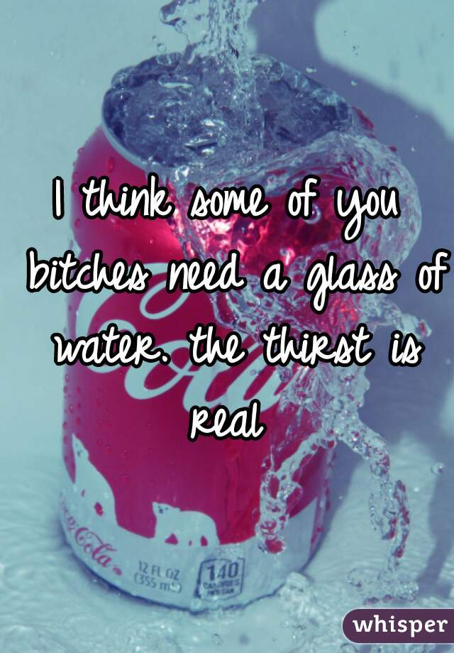 I think some of you bitches need a glass of water. the thirst is real