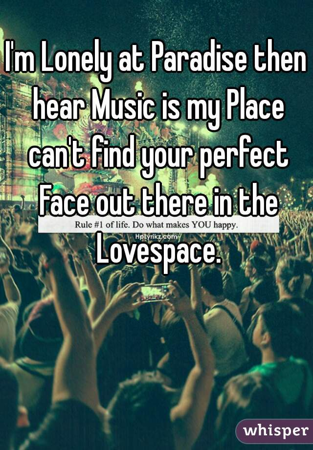 I'm Lonely at Paradise then hear Music is my Place can't find your perfect Face out there in the Lovespace.