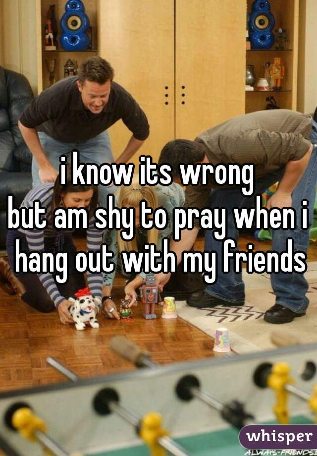 i know its wrong but am shy to pray when i hang out with my friends