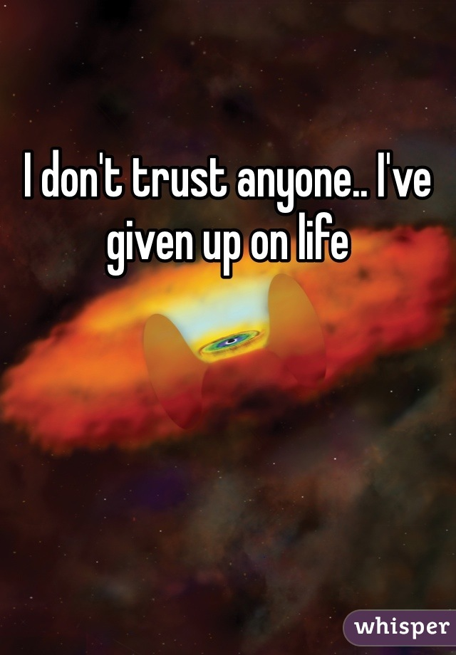 I don't trust anyone.. I've given up on life