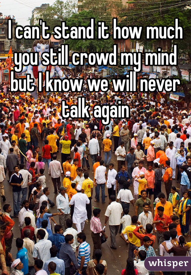 I can't stand it how much you still crowd my mind but I know we will never talk again