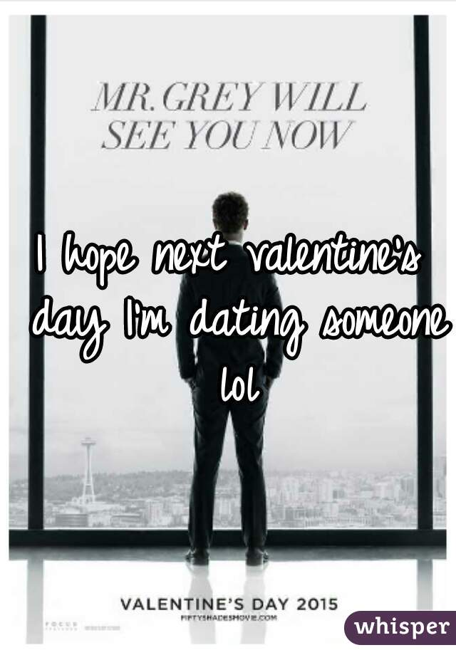 I hope next valentine's day I'm dating someone lol
