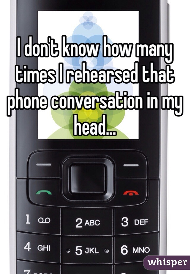 I don't know how many times I rehearsed that phone conversation in my head...