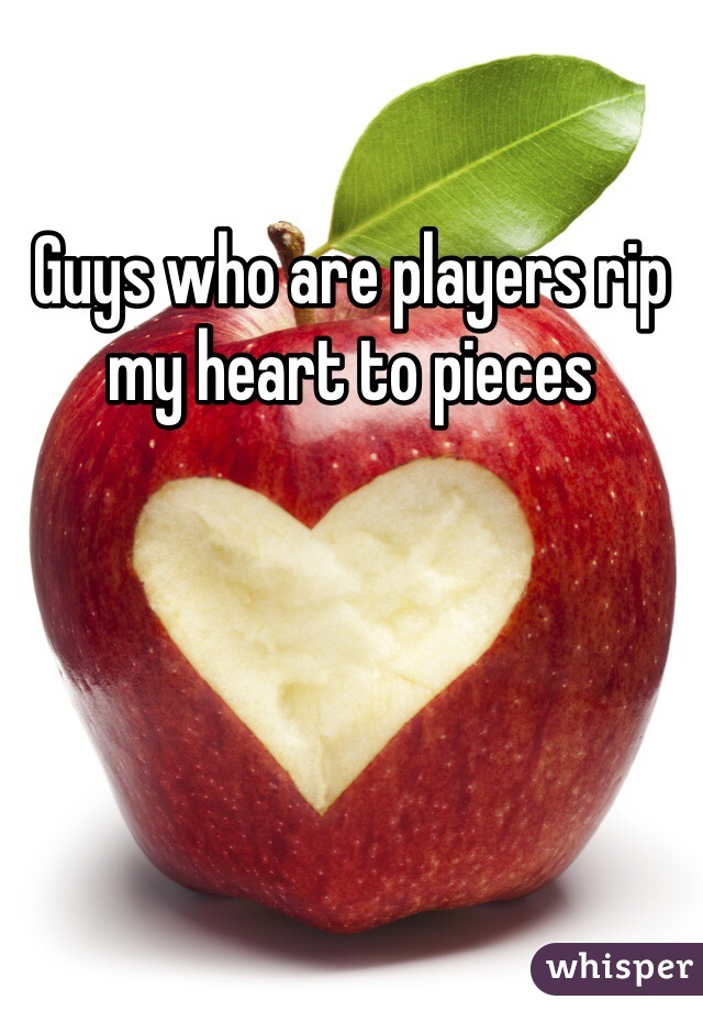 Guys who are players rip my heart to pieces