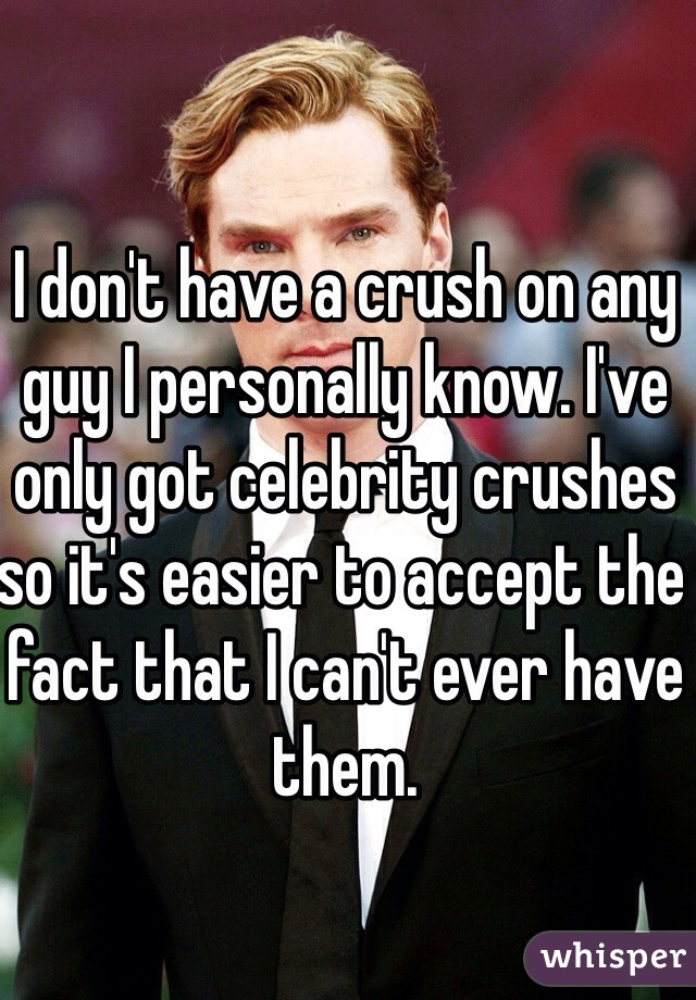 I don't have a crush on any guy I personally know. I've only got celebrity crushes so it's easier to accept the fact that I can't ever have them.