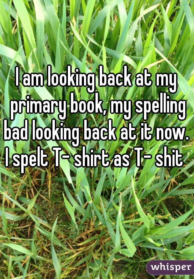 I am looking back at my primary book, my spelling bad looking back at it now.    I spelt T- shirt as T- shit