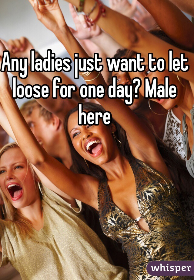 Any ladies just want to let loose for one day? Male here
