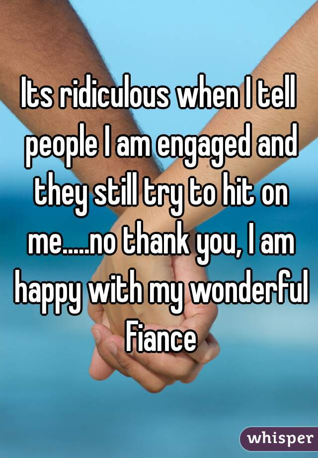 Its ridiculous when I tell people I am engaged and they still try to hit on me.....no thank you, I am happy with my wonderful Fiance
