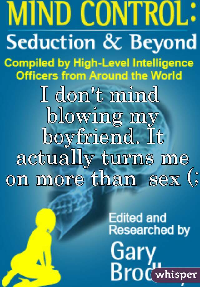 I don't mind blowing my boyfriend. It actually turns me on more than  sex (;