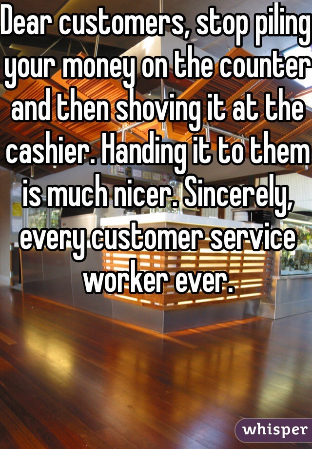 Dear customers, stop piling your money on the counter and then shoving it at the cashier. Handing it to them is much nicer. Sincerely, every customer service worker ever.