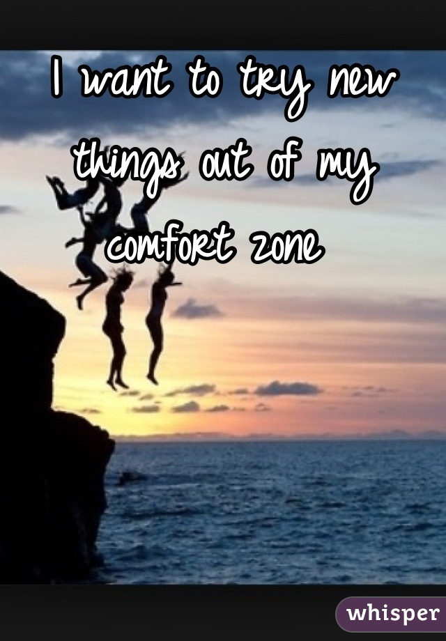 I want to try new things out of my comfort zone