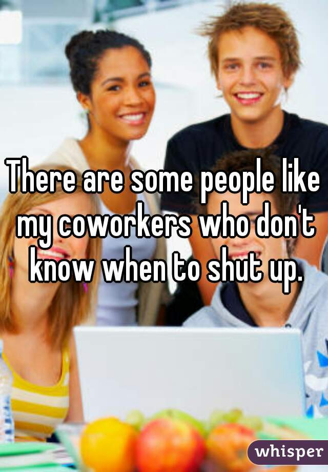 There are some people like my coworkers who don't know when to shut up.