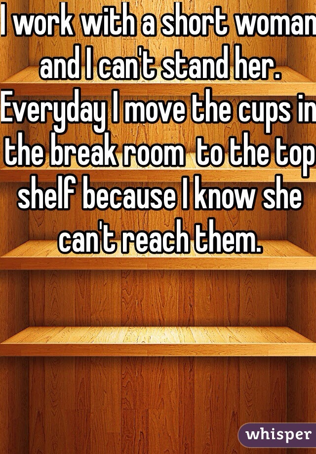 I work with a short woman and I can't stand her. Everyday I move the cups in the break room  to the top shelf because I know she can't reach them.