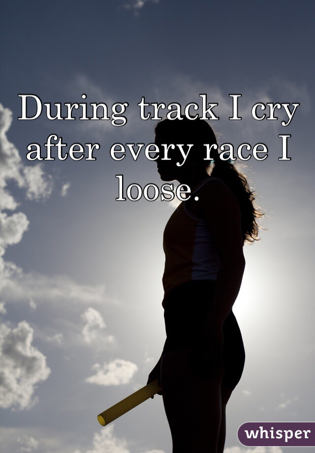 During track I cry after every race I loose.