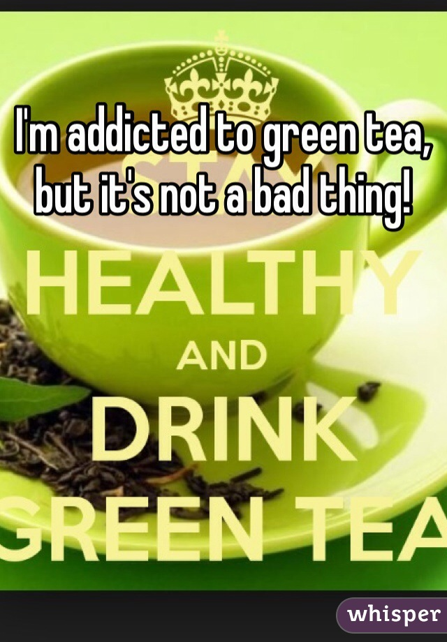 I'm addicted to green tea, but it's not a bad thing!