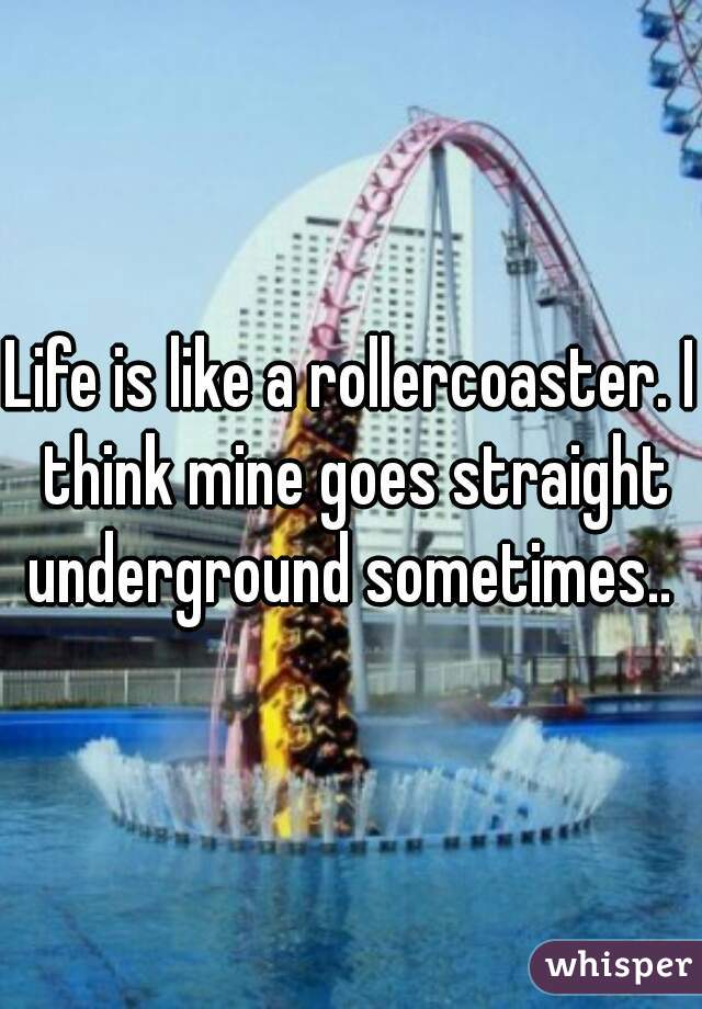 Life is like a rollercoaster. I think mine goes straight underground sometimes..