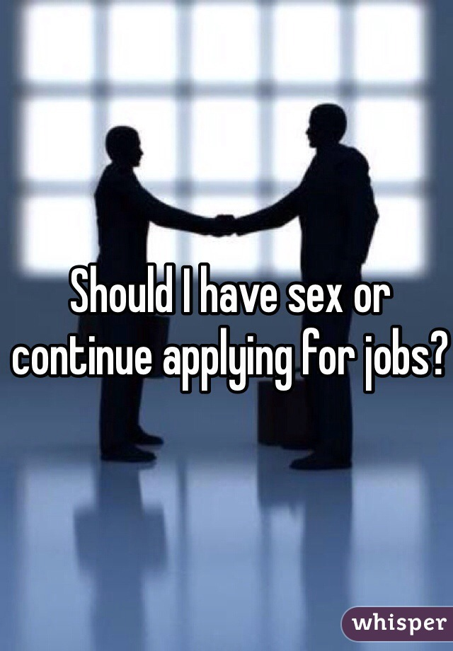 Should I have sex or continue applying for jobs?
