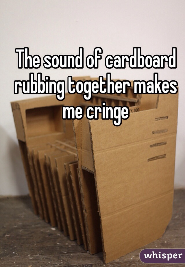 The sound of cardboard rubbing together makes me cringe