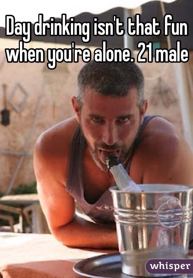 Day drinking isn't that fun when you're alone. 21 male