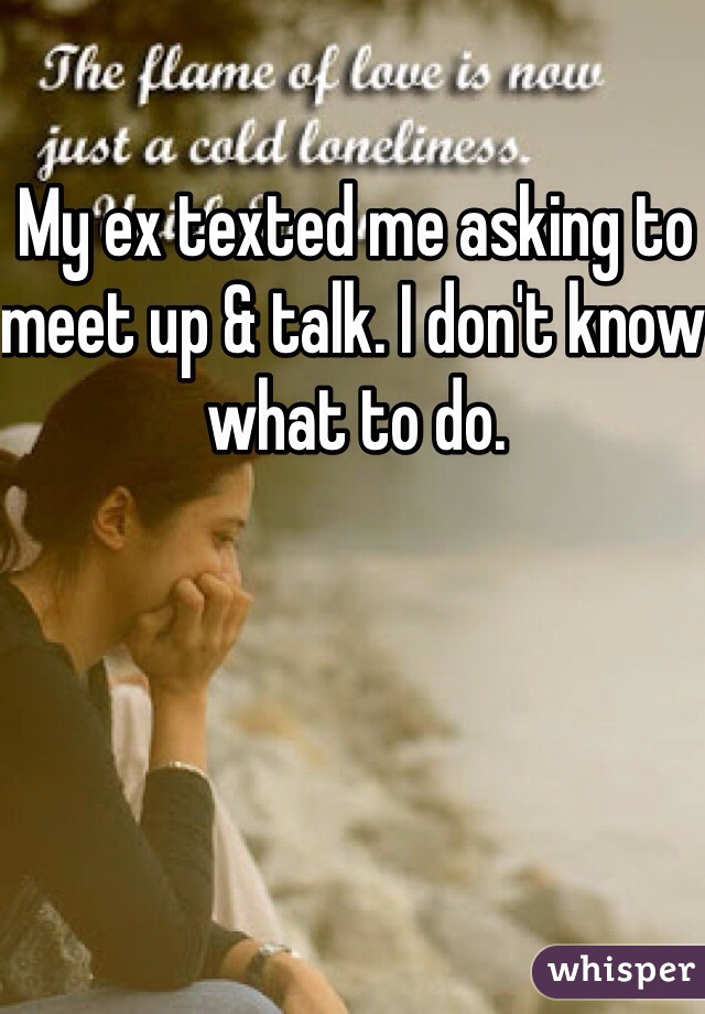 My ex texted me asking to meet up & talk. I don't know what to do.