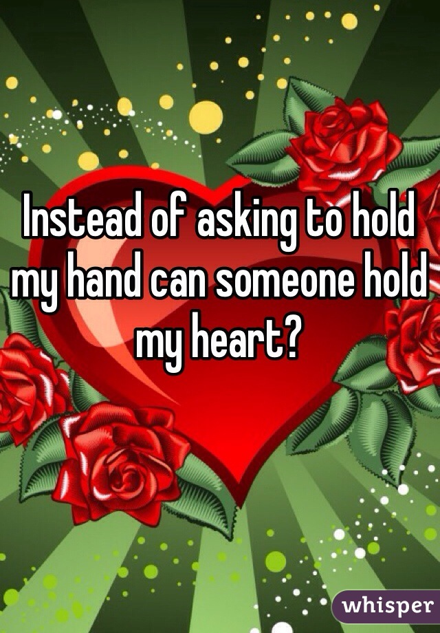 Instead of asking to hold my hand can someone hold my heart?